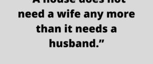 citat-a house does not need a wife any more than it needs a husband